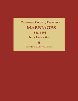 Claiborne County, Tennessee, Marriages 1838-1891. Two Volumes in One Byron Sistler
