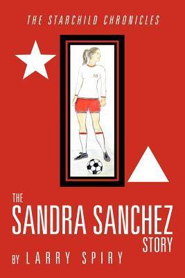 The Sandra Sanchez Story: The Starchild Chronicles  by  Larry Spiry