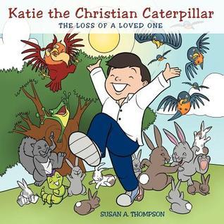 Katie the Christian Caterpillar: The Loss of a Loved One Susan A. Thompson