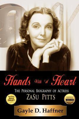 Hands with a Heart: The Personal Biography of Actress Zasu Pitts  by  Gayle D. Haffner
