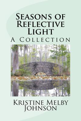 Seasons of Reflective Light: A Collection of Stories, Articles, and Thoughts  by  Kristine Melby Johnson