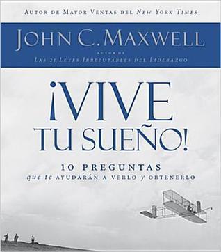!Vive Tu Sueno!: 10 Preguntas Que Te Ayudaran A Verlo Y Obtenerlo  by  John C. Maxwell