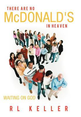 There Are No McDonalds in Heaven: Waiting on God R.L. Keller