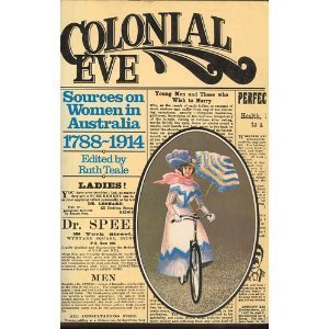 Colonial Eve: Sources On Women In Australia, 1788 1914  by  Ruth Teale