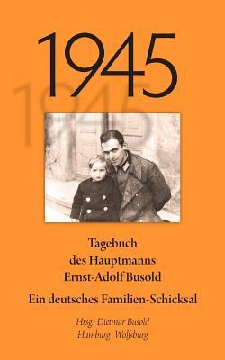 1945: Tagebuch des Hauptmanns Ernst-Adolf Busold.  Ein deutsches Familienschicksal  by  Ernst-Adolf Busold