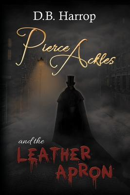 Pierce Ackles and the Leather Apron: The Tale of Jack the Ripper D.B. Harrop