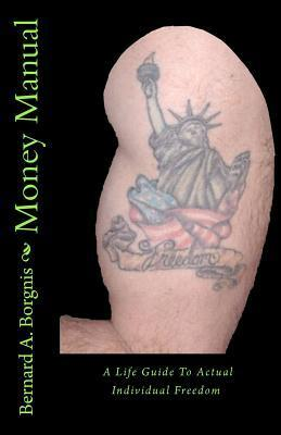 Money Manual: A Life Guide to Actual Individual Freedom  by  Bernard A. Borgnis