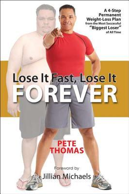 Lose It Fast, Lose It Forever: A 4-Step Permanent Weight Loss Plan from the Most Successful Biggest Loser of All Time Pete Thomas