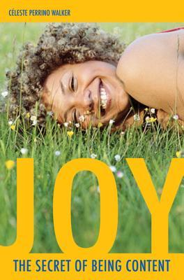 Joy: The Secret of Being Content  by  Céleste Perrino-Walker