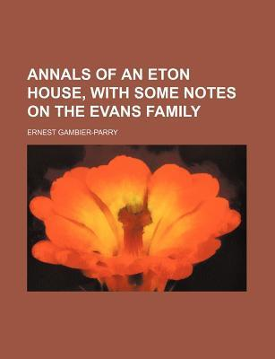 Annals of an Eton House, with Some Notes on the Evans Family Ernest Gambier-Parry