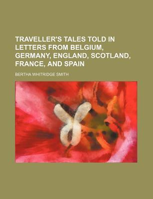 Travellers Tales Told in Letters from Belgium, Germamy, England, Scotland, France, and Spain  by  Bertha Whitridge Smith