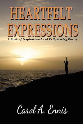 Heartfelt Expressions: A Book of Inspirational and Enlightening Poetry Carol A. Ennis