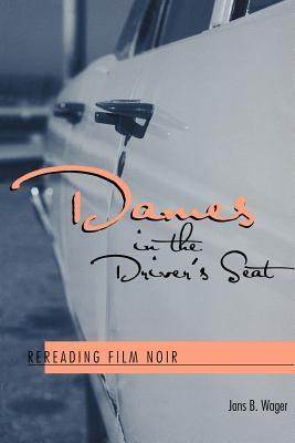 Dames in the Drivers Seat: Rereading Film Noir Jans B. Wager