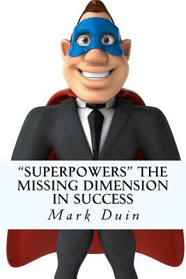 Superpowers the Missing Dimension in Success: Discover an Extraordinary Purpose for Your Life and Gain Everything You Need to Fulfill It! MR Mark Edward Duin