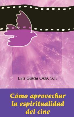 Cmo Aprovechar La Espiritualidad del Cine  by  Luis García Orso