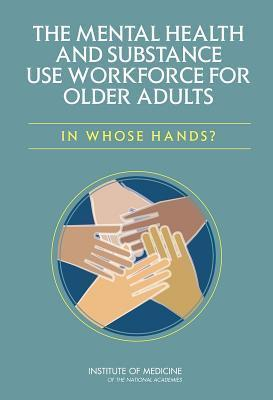 The Mental Health and Substance Use Workforce for Older Adults:: In Whose Hands?  by  Committee on the Mental Health Workforce