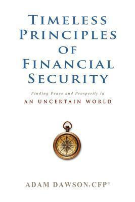 Timeless Principles of Financial Security: Finding Peace and Prosperity in an Uncertain World  by  Adam Dawson Cfp