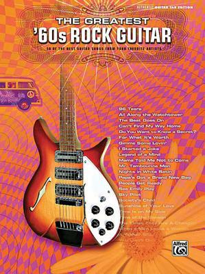 The Greatest 60s Rock Guitar: 58 of the Best Guitar Songs from Your Favorite Artists: Authentic Guitar Tab Edition Alfred A. Knopf Publishing Company, Inc.