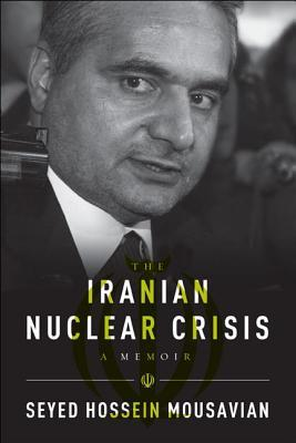 The Iranian Nuclear Crisis: A Memoir  by  Seyed Hossein Mousavian