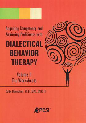 Acquiring Competency and Achieving Proficiency with Dialectical Behavior Therapy Vol 2: Companion Worksheets  by  Cathy Moonshine