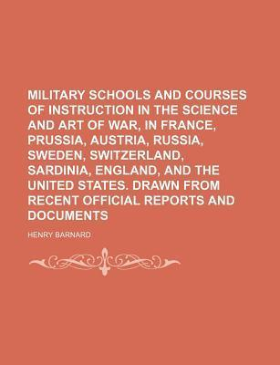 Military Schools and Courses of Instruction in the Science and Art of War, in France, Prussia, Austria, Russia, Sweden, Switzerland, Sardinia, Henry Barnard