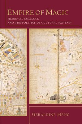 Empire of Magic: Medieval Romance and the Politics of Cultural Fantasy Geraldine Heng
