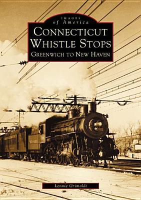 Connecticut Whistle-Stops: Greenwich to New Haven  by  Lennie Grimaldi