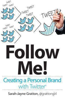 Follow Me!: Creating a Personal Brand with Twitter  by  Sarah-Jayne Gratton