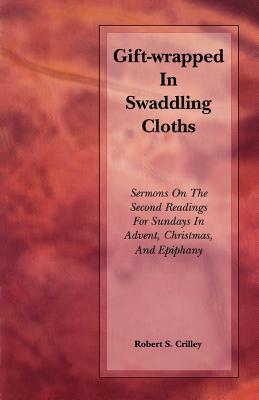 Gift-Wrapped in Swaddling Cloths Robert S. Crilley