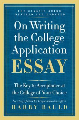 On Writing the College Application Essay, 25th Anniversary Edition: The Key to Acceptance at the College of Your Choice Harry Bauld