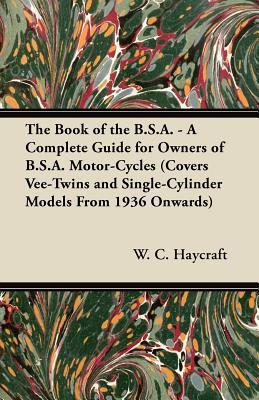 The Book of the B.S.A. - A Complete Guide for Owners of B.S.A. Motor-Cycles (Covers Vee-Twins and Single-Cylinder Models from 1936 Onwards) William J. Kearton