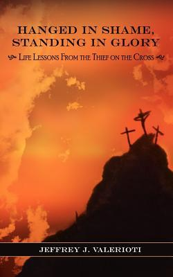 Hanged in Shame, Standing in Glory: Life Lessons from the Thief on the Cross Jeffrey J. Valerioti