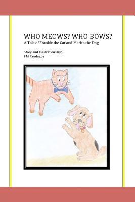 Who Meows? Who Bows? a Tale of Frankie the Cat and Marita the Dog  by  Fm Randazzle