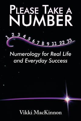 Please Take a Number: Numerology for Real Life and Everyday Success Vikki MacKinnon