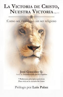 La Victoria de Cristo, Nuestra Victoria: Como Ser Victorioso Sin Ser Religioso José González Q.