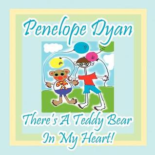 Theres a Teddy Bear in My Heart!  by  Penelope Dyan