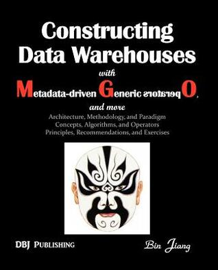 Constructing Data Warehouses with Metadata-Driven Generic Operators, and More: Architecture, Methodology, and Paradigm Concepts, Algorithms, and Opera  by  Bin Jiang