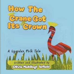 How the Crane Got Its Crown: A Ugandan Folk Tale  by  Nakiingi Olivia Infield