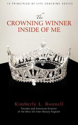 The Crowning Winner Inside of Me: 10 Principles of Life Coaching Advice Kimberly L. Bonnell