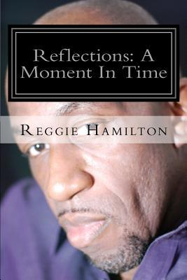 Reflections: A Moment in Time  by  Reggie Hamilton