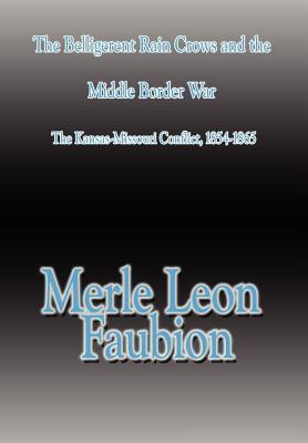 The Belligerent Rain Crows and the Middle Border War: The Kansas-Missouri Conflict, 1854-1865 Merle Leon Faubion