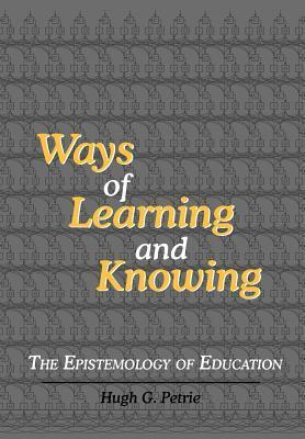 Ways of Learning and Knowing: The Epistemology of Education  by  Hugh G. Petrie