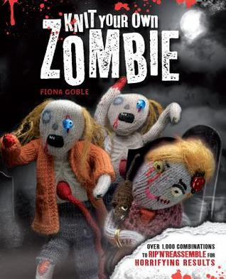 Knit Your Own Zombie: Over 1,000 Combinations to Rip n Reassemble for Horrifying Results Fiona Goble