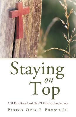 Staying on Top: A 31 Day Devotional Plus 21 Day Fast Inspirations  by  Pastor Otis F. Brown Jr
