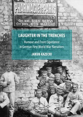 Laughter in the Trenches: Humour and Front Experience in German First World War Narratives Jakub Kazecki