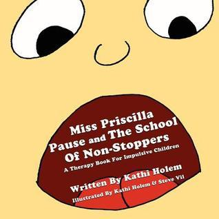 Priscilla Pause and the School of Non-Stoppers: A Therapy Book for Impulsive Children  by  Kathi Holem