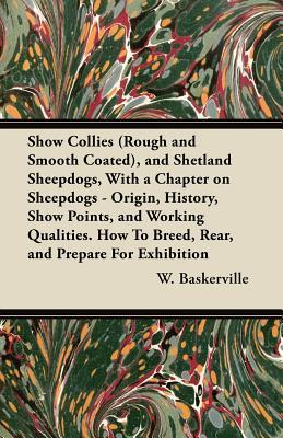 Show Collies (Rough and Smooth Coated), and Shetland Sheepdogs, with a Chapter on Sheepdogs - Origin, History, Show Points, and Working Qualities. How G. F. Westcott