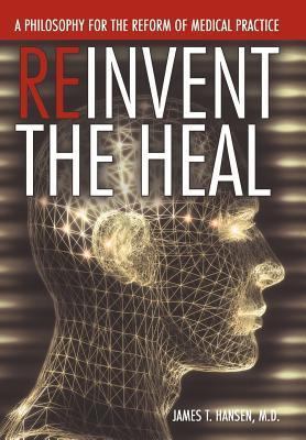 Reinvent the Heal: A Philosophy for the Reform of Medical Practice James T. Hansen