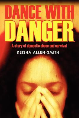 Dance with Danger: A Story of Domestic Abuse and Survival  by  Keisha Allen Smith