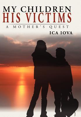 My Children, His Victims: A Mothers Quest Ica Iova